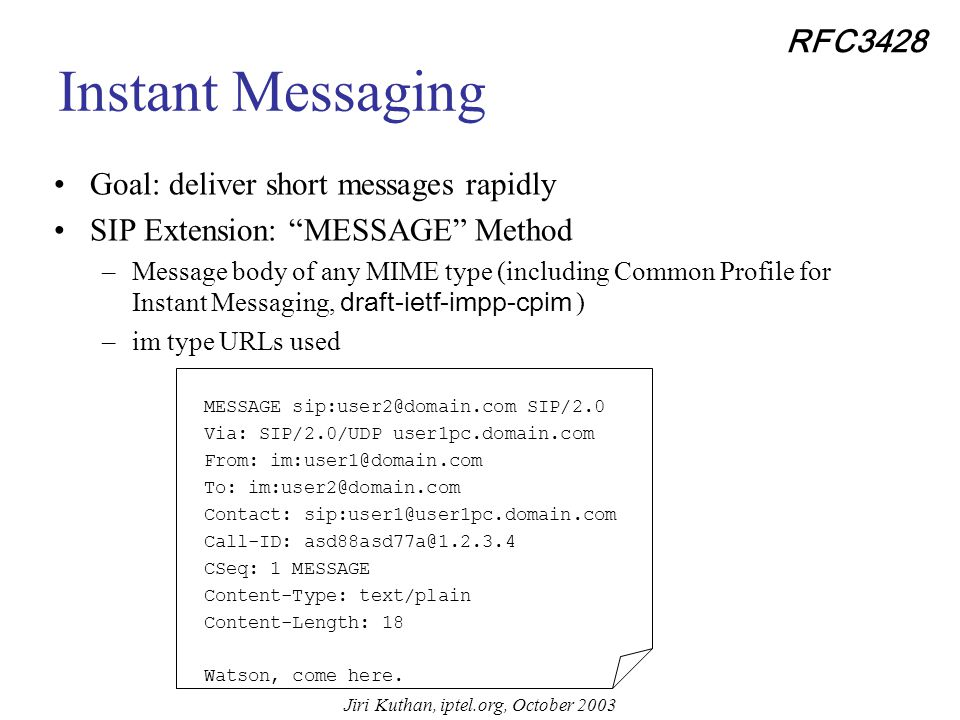 Jiri Kuthan, iptel.org, October 2003 Instant Messaging and Presence Idea: Use the same signaling infrastructure for more services SIP already supports: –Notion of presence and user location mechanisms –Application-layer routing (incl.