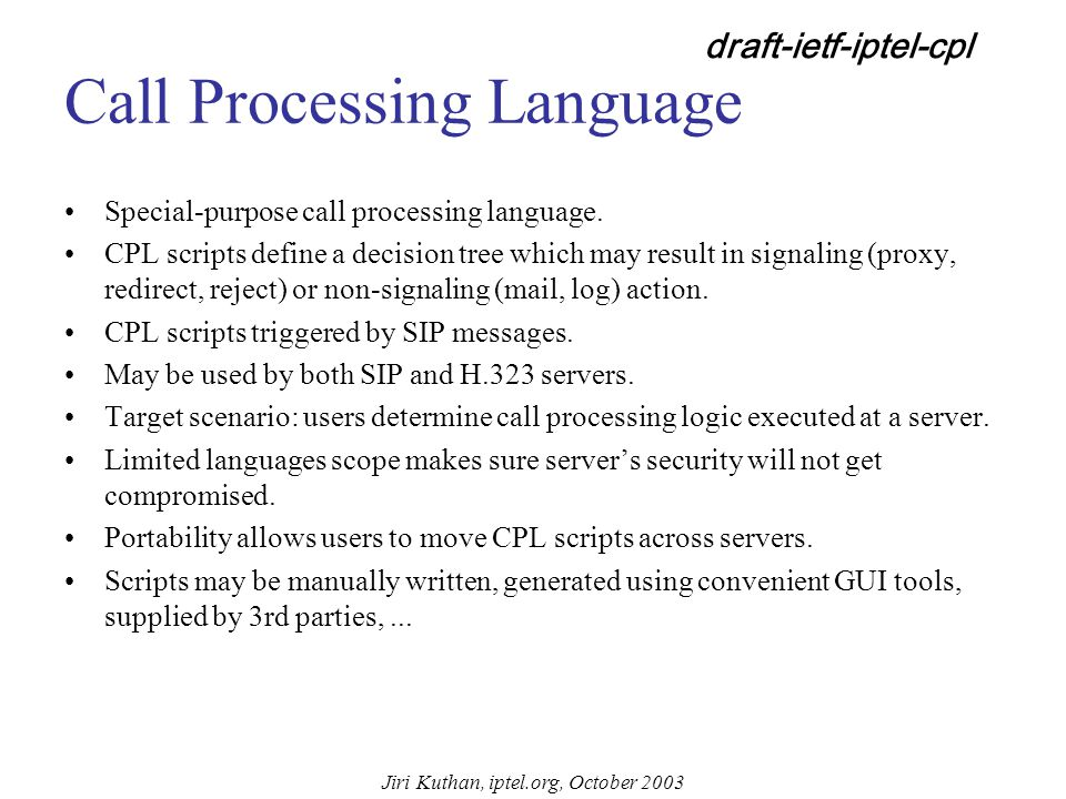 Jiri Kuthan, iptel.org, October 2003 SIP-CGI I/O Script input: environment variables (AUTH_TYPE, CONTENT_LENGTH, REQUEST_URI, etc.) and SIP message on