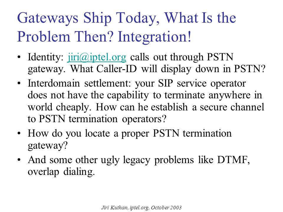 Jiri Kuthan, iptel.org, October 2003 PSTN GW != SIP proxy SIP Proxy & Registrar sipforfree.com.au jku@sipforfree.com.au PSTN Gateway na.pstn.com SIP media PSTN gateways are adapters between two different technologies.