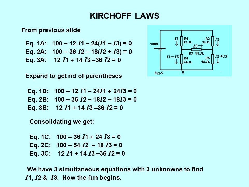 KIRCHOFF LAWS From previous slide Eq. 1A: 100 – 12 I 1 – 24( I 1 – I 3) = 0 Eq. 2A: 100 – 36 I 2 – 18( I 2 + I 3) = 0 Eq. 3A: 12 I 1 + 14 I 3 –36 I 2