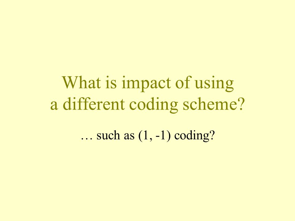 What is impact of using a different coding scheme? … such as (1, -1) coding?