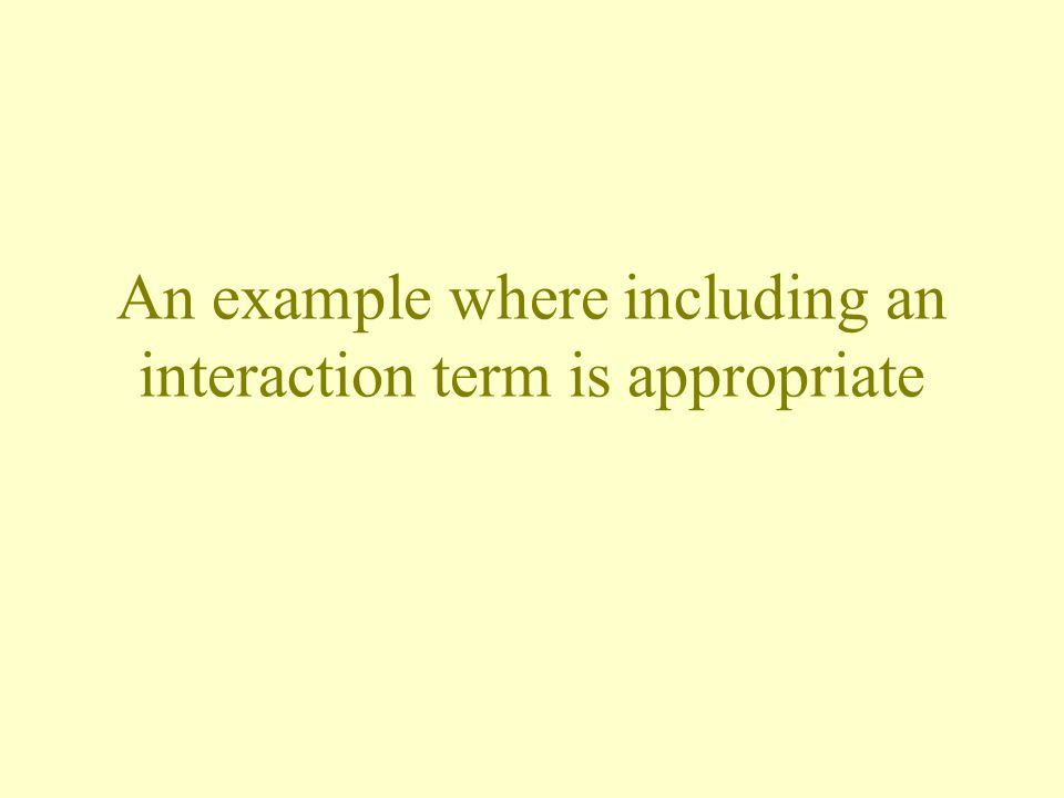 An example where including an interaction term is appropriate