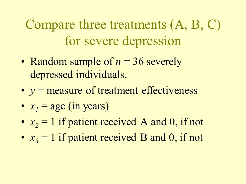 Compare three treatments (A, B, C) for severe depression Random sample of n = 36 severely depressed individuals.