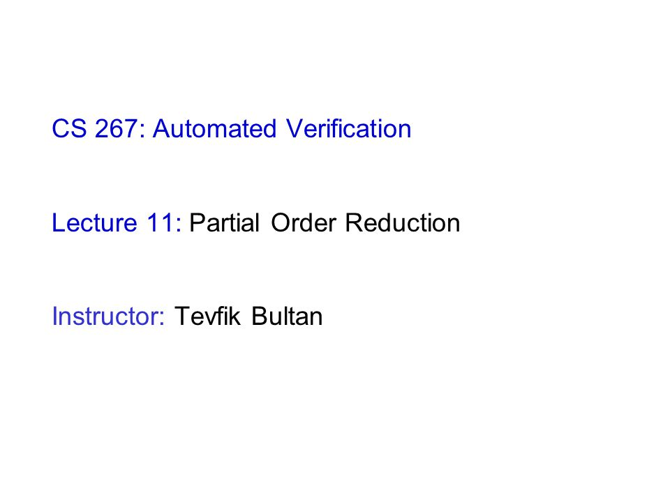 CS 267: Automated Verification Lecture 11: Partial Order Reduction Instructor: Tevfik Bultan