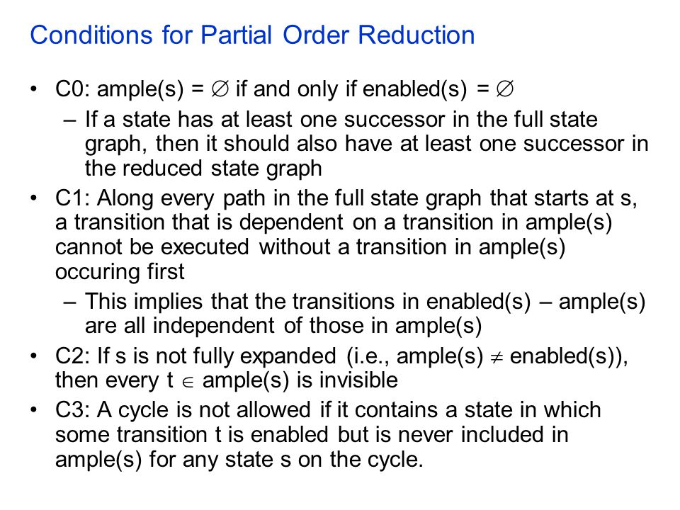 Conditions for Partial Order Reduction C0: ample(s) =  if and only if enabled(s) =  –If a state has at least one successor in the full state graph, then it should also have at least one successor in the reduced state graph C1: Along every path in the full state graph that starts at s, a transition that is dependent on a transition in ample(s) cannot be executed without a transition in ample(s) occuring first –This implies that the transitions in enabled(s) – ample(s) are all independent of those in ample(s) C2: If s is not fully expanded (i.e., ample(s)  enabled(s)), then every t  ample(s) is invisible C3: A cycle is not allowed if it contains a state in which some transition t is enabled but is never included in ample(s) for any state s on the cycle.