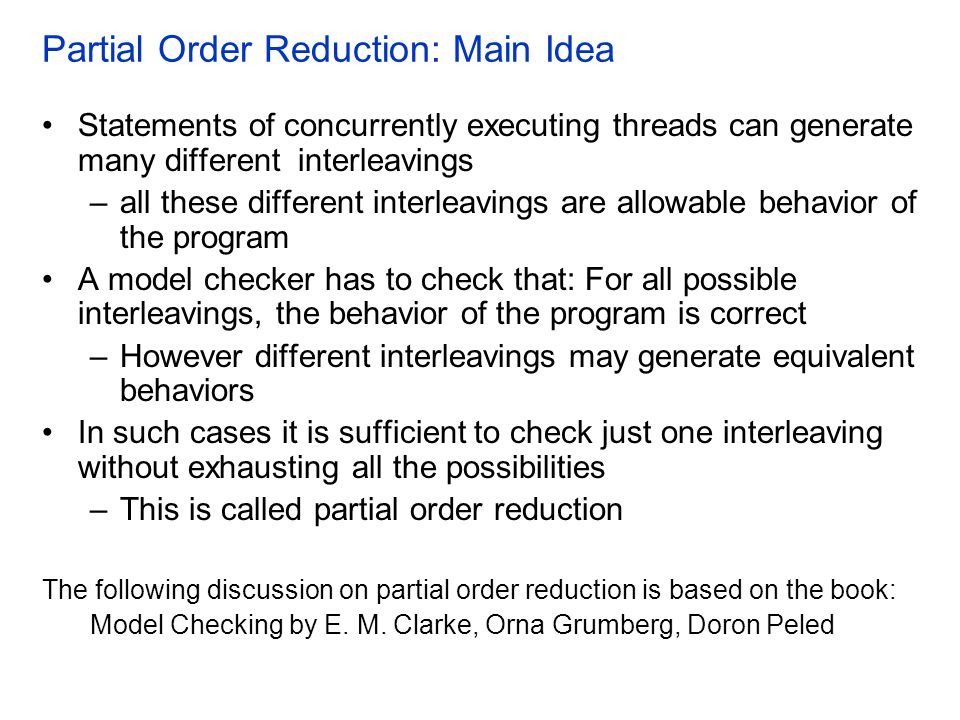 Partial Order Reduction: Main Idea Statements of concurrently executing threads can generate many different interleavings –all these different interleavings are allowable behavior of the program A model checker has to check that: For all possible interleavings, the behavior of the program is correct –However different interleavings may generate equivalent behaviors In such cases it is sufficient to check just one interleaving without exhausting all the possibilities –This is called partial order reduction The following discussion on partial order reduction is based on the book: Model Checking by E.