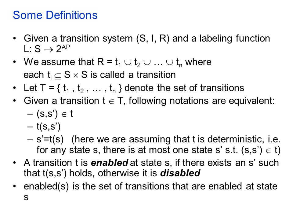 Some Definitions Given a transition system (S, I, R) and a labeling function L: S  2 AP We assume that R = t 1  t 2  …  t n where each t i  S  S is called a transition Let T = { t 1, t 2, …, t n } denote the set of transitions Given a transition t  T, following notations are equivalent: –(s,s')  t –t(s,s') –s'=t(s)(here we are assuming that t is deterministic, i.e.