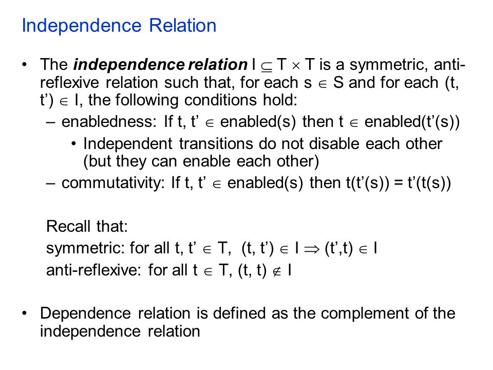 Independence Relation The independence relation I  T  T is a symmetric, anti- reflexive relation such that, for each s  S and for each (t, t')  I, the following conditions hold: –enabledness: If t, t'  enabled(s) then t  enabled(t'(s)) Independent transitions do not disable each other (but they can enable each other) –commutativity: If t, t'  enabled(s) then t(t'(s)) = t'(t(s)) Recall that: symmetric: for all t, t'  T, (t, t')  I  (t',t)  I anti-reflexive: for all t  T, (t, t)  I Dependence relation is defined as the complement of the independence relation