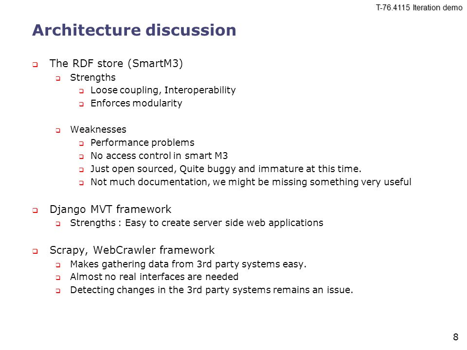 8 Architecture discussion  The RDF store (SmartM3)  Strengths  Loose coupling, Interoperability  Enforces modularity  Weaknesses  Performance problems  No access control in smart M3  Just open sourced, Quite buggy and immature at this time.