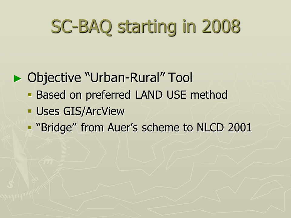 SC-BAQ starting in 2008 ► Objective Urban-Rural Tool  Based on preferred LAND USE method  Uses GIS/ArcView  Bridge from Auer's scheme to NLCD 2001