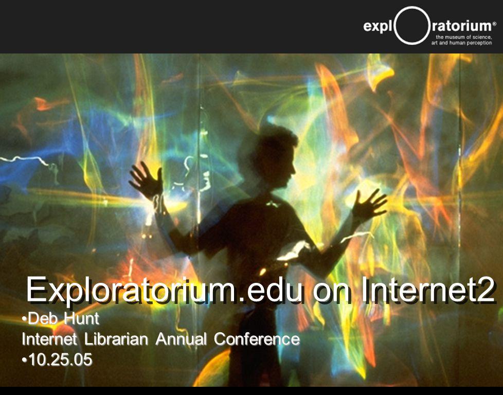 Exploratorium.edu on Internet2 Deb Hunt Internet Librarian Annual Conference Deb Hunt Internet Librarian Annual Conference 10.25.05 10.25.05