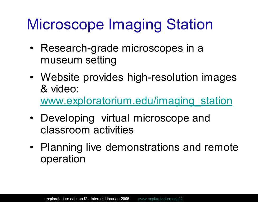 Microscope Imaging Station Research-grade microscopes in a museum setting Website provides high-resolution images & video: www.exploratorium.edu/imaging_station www.exploratorium.edu/imaging_station Developing virtual microscope and classroom activities Planning live demonstrations and remote operation exploratorium.edu on I2 - Internet Librarian 2005 www.exploratorium.edu/i2www.exploratorium.edu/i2
