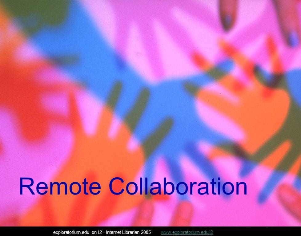 Remote Collaboration exploratorium.edu on I2 - Internet Librarian 2005 www.exploratorium.edu/i2www.exploratorium.edu/i2