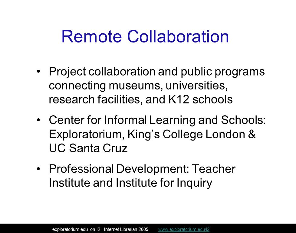 Remote Collaboration Project collaboration and public programs connecting museums, universities, research facilities, and K12 schools Center for Informal Learning and Schools: Exploratorium, King's College London & UC Santa Cruz Professional Development: Teacher Institute and Institute for Inquiry exploratorium.edu on I2 - Internet Librarian 2005 www.exploratorium.edu/i2www.exploratorium.edu/i2