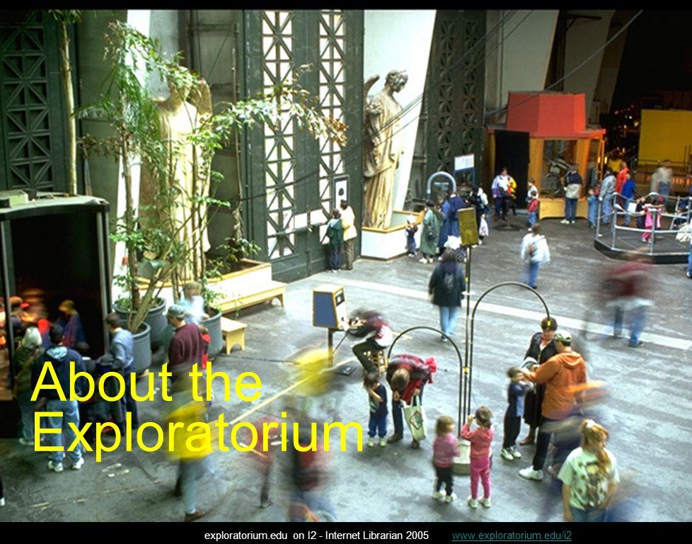 Digital Collections exploratorium.edu on I2 - Internet Librarian 2005 www.exploratorium.edu/i2www.exploratorium.edu/i2