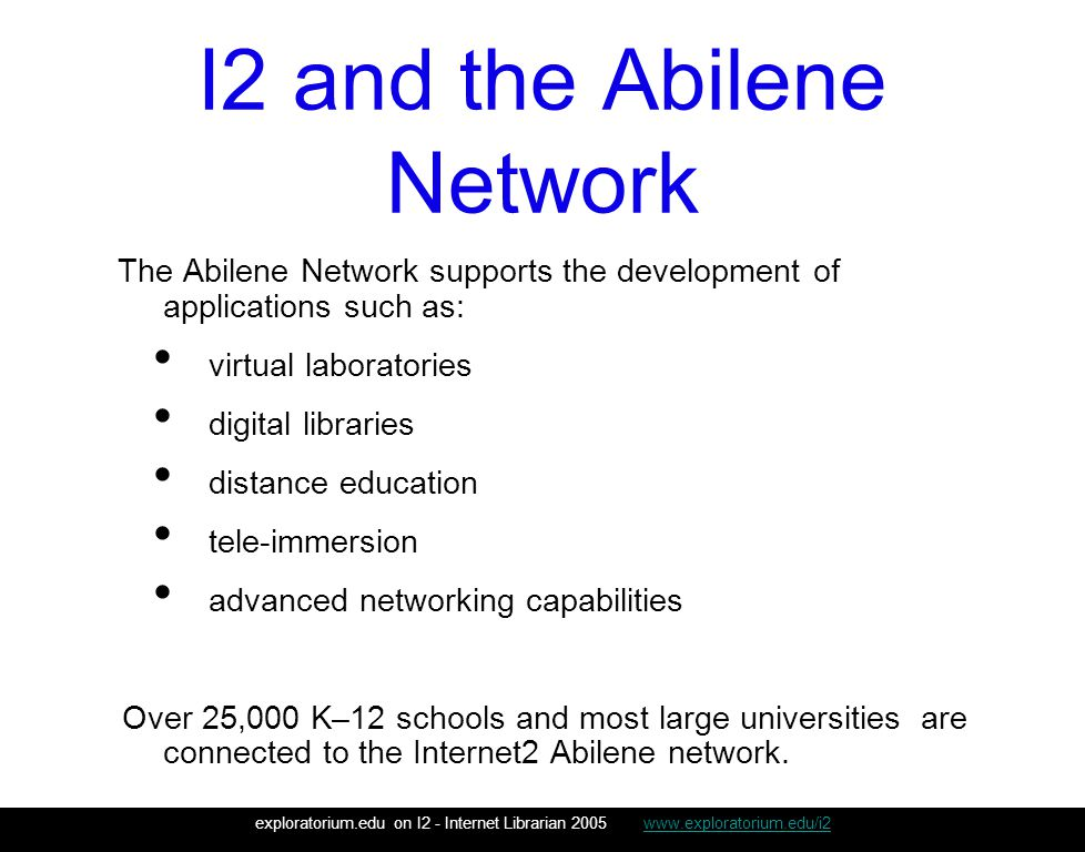 I2 and the Abilene Network The Abilene Network supports the development of applications such as: virtual laboratories digital libraries distance education tele-immersion advanced networking capabilities Over 25,000 K–12 schools and most large universities are connected to the Internet2 Abilene network.