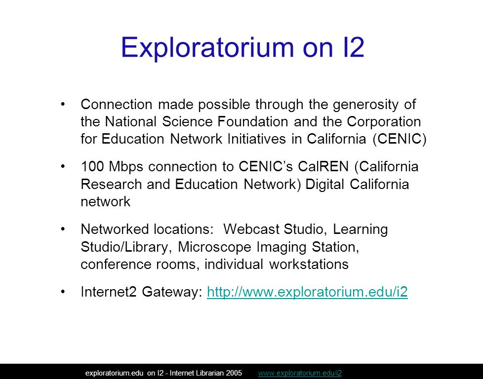 Exploratorium on I2 Connection made possible through the generosity of the National Science Foundation and the Corporation for Education Network Initiatives in California (CENIC) 100 Mbps connection to CENIC's CalREN (California Research and Education Network) Digital California network Networked locations: Webcast Studio, Learning Studio/Library, Microscope Imaging Station, conference rooms, individual workstations Internet2 Gateway: http://www.exploratorium.edu/i2http://www.exploratorium.edu/i2 exploratorium.edu on I2 - Internet Librarian 2005 www.exploratorium.edu/i2www.exploratorium.edu/i2