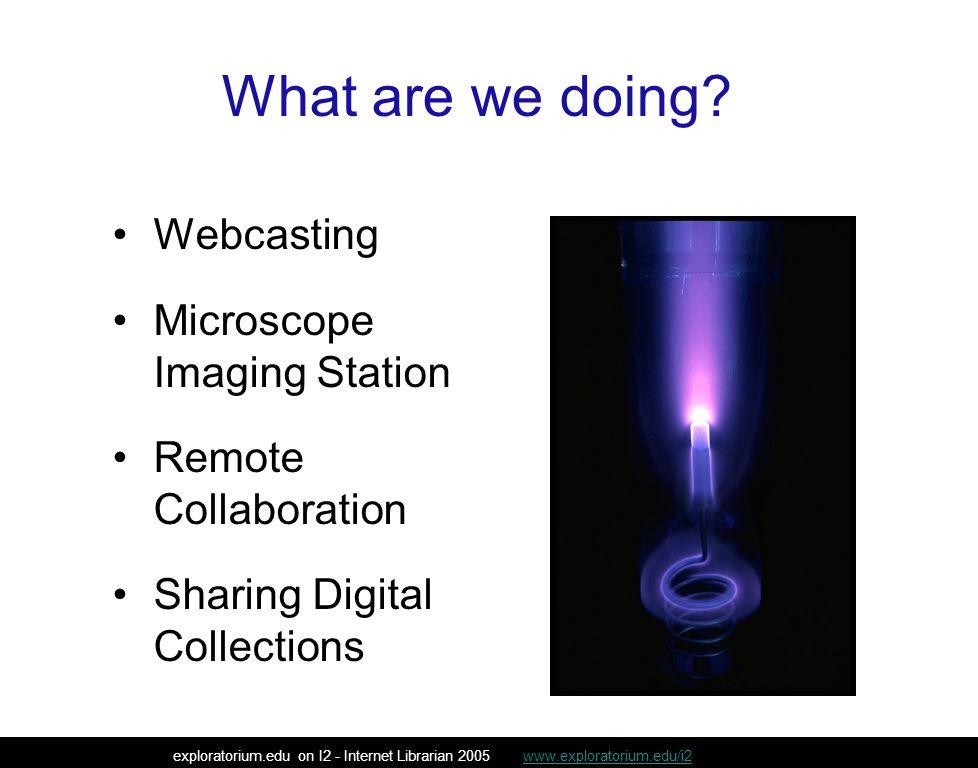 Webcasting exploratorium.edu on I2 - Internet Librarian 2005 www.exploratorium.edu/i2www.exploratorium.edu/i2