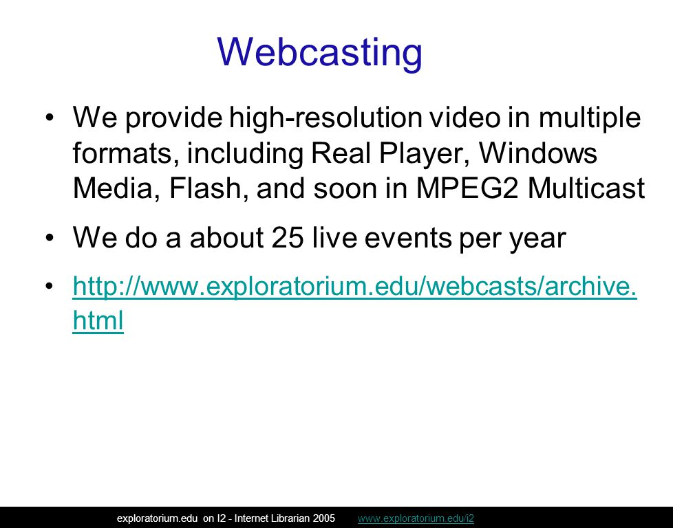 We provide high-resolution video in multiple formats, including Real Player, Windows Media, Flash, and soon in MPEG2 Multicast We do a about 25 live events per year http://www.exploratorium.edu/webcasts/archive.