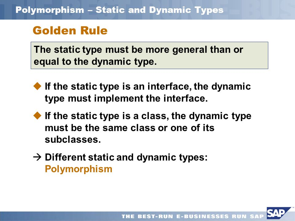 Polymorphism – Static and Dynamic Types Golden Rule The static type must be more general than or equal to the dynamic type.