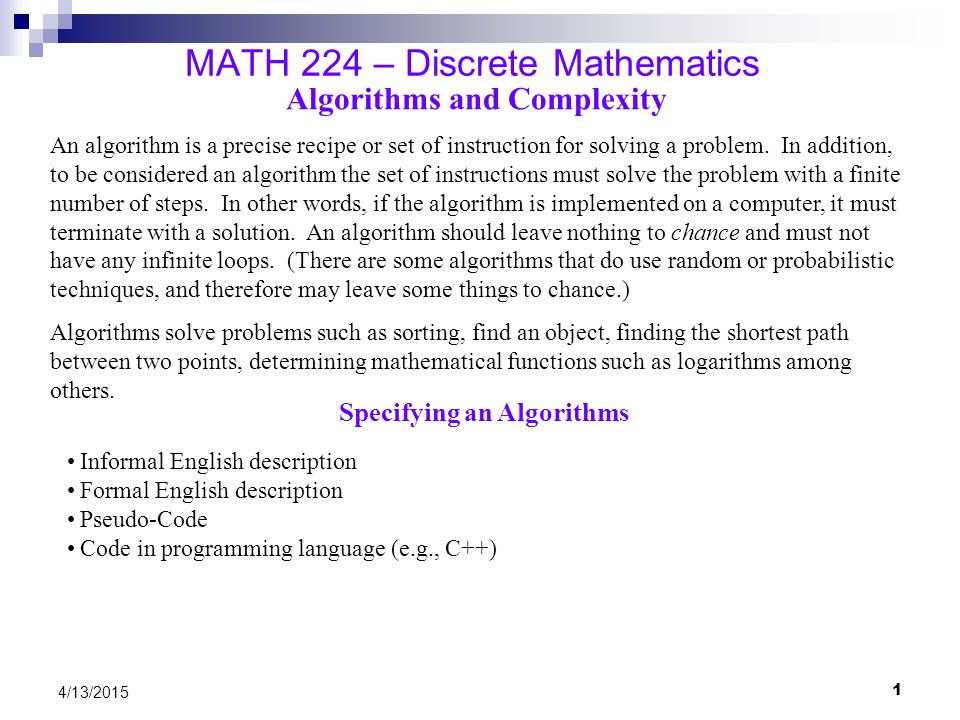 2 4/13/2015 MATH 224 – Discrete Mathematics Describing an Algorithm – Sorting an Array 0..n−1 Informal description of selection sort Find the smallest number and put it in the first position Find the second smallest number and put it in the second position Continue as above until the array is sorted Formal Description 1.Set i = 0 2.Find the smallest value between positions i and n −1 3.Swap the value at i with the smallest value 4.Set i = i +1 5.If i < n −1 go back to Step 2, otherwise quit