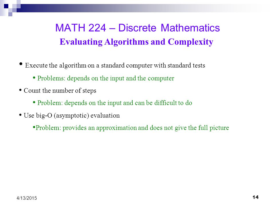 14 4/13/2015 MATH 224 – Discrete Mathematics Evaluating Algorithms and Complexity Execute the algorithm on a standard computer with standard tests Pro