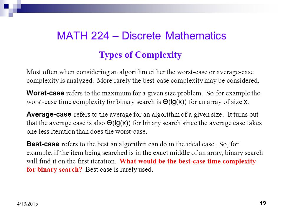 19 4/13/2015 MATH 224 – Discrete Mathematics Types of Complexity Most often when considering an algorithm either the worst-case or average-case comple
