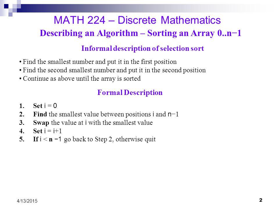 2 4/13/2015 MATH 224 – Discrete Mathematics Describing an Algorithm – Sorting an Array 0..n−1 Informal description of selection sort Find the smallest