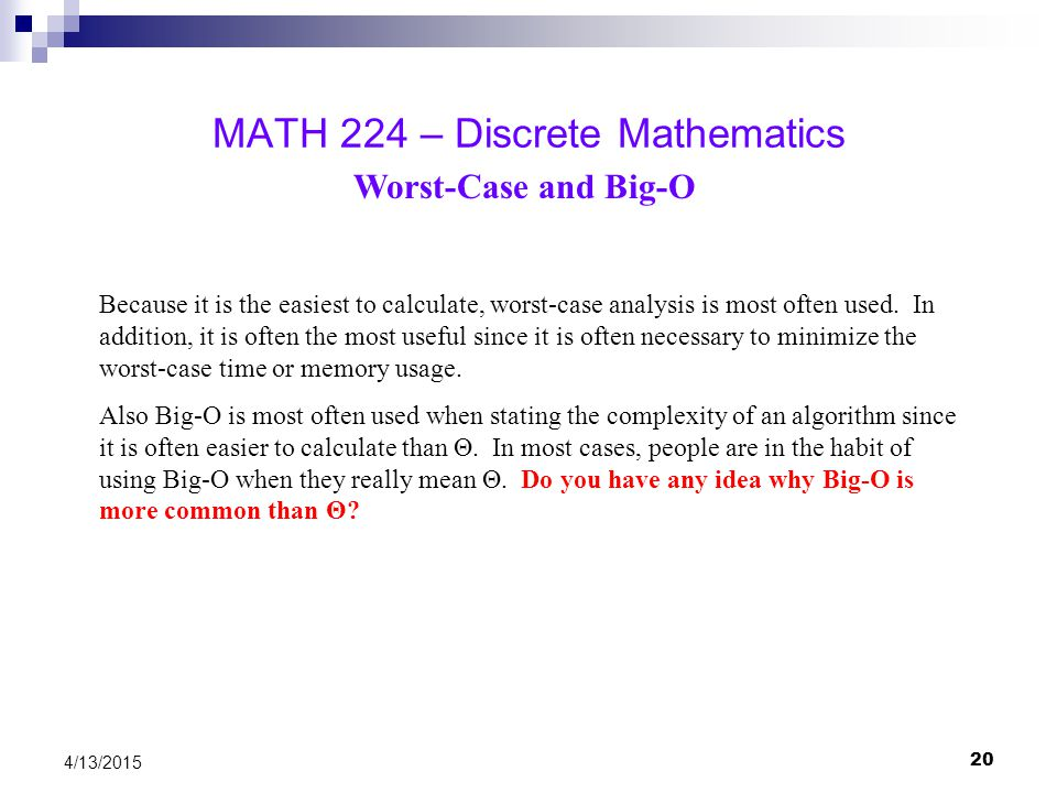 20 4/13/2015 MATH 224 – Discrete Mathematics Worst-Case and Big-O Because it is the easiest to calculate, worst-case analysis is most often used. In a