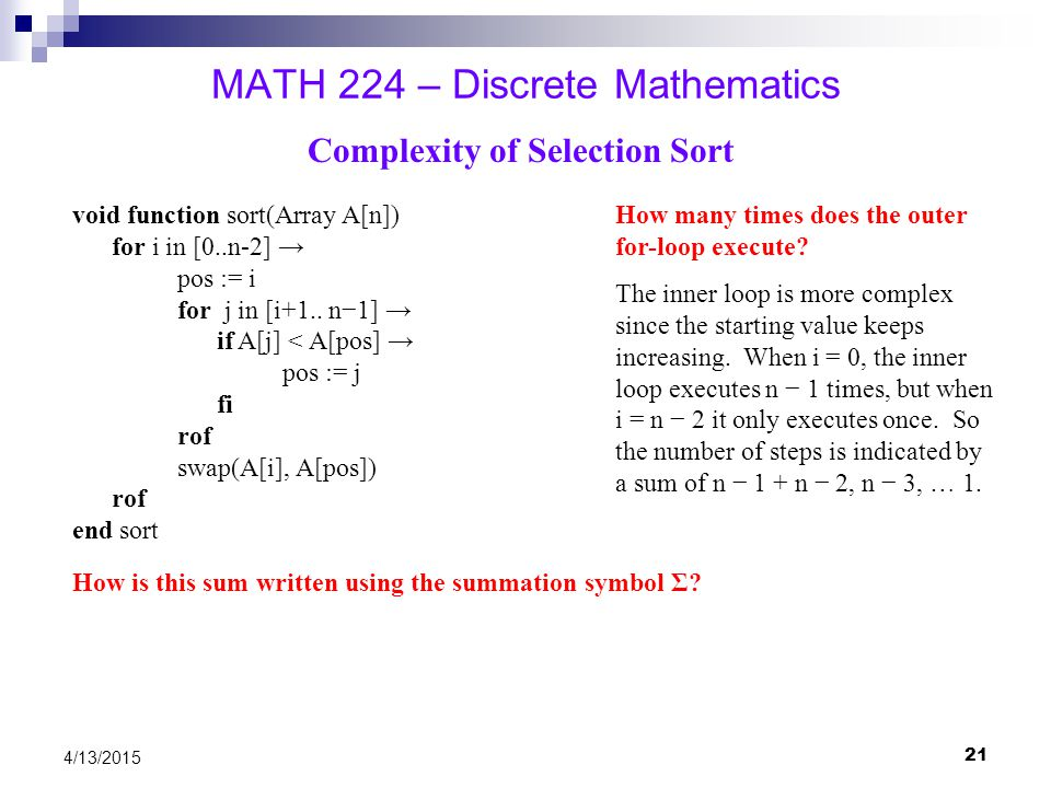 21 4/13/2015 MATH 224 – Discrete Mathematics Complexity of Selection Sort void function sort(Array A[n]) for i in [0..n-2] → pos := i for j in [i+1..