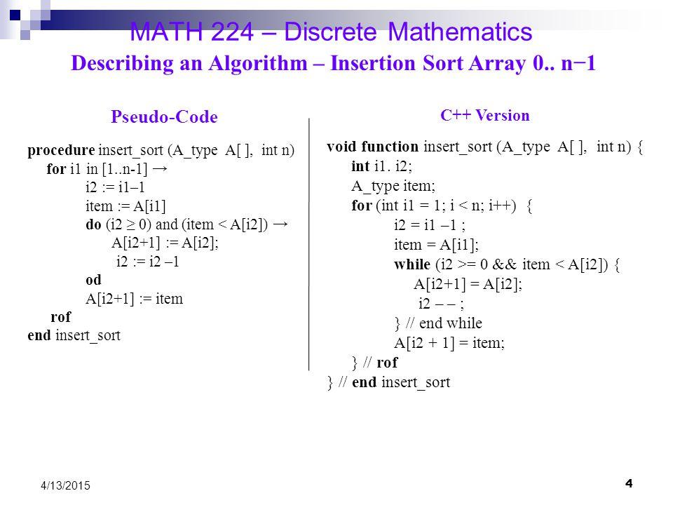 4 4/13/2015 MATH 224 – Discrete Mathematics Describing an Algorithm – Insertion Sort Array 0.. n−1 Pseudo-Code procedure insert_sort (A_type A[ ], int