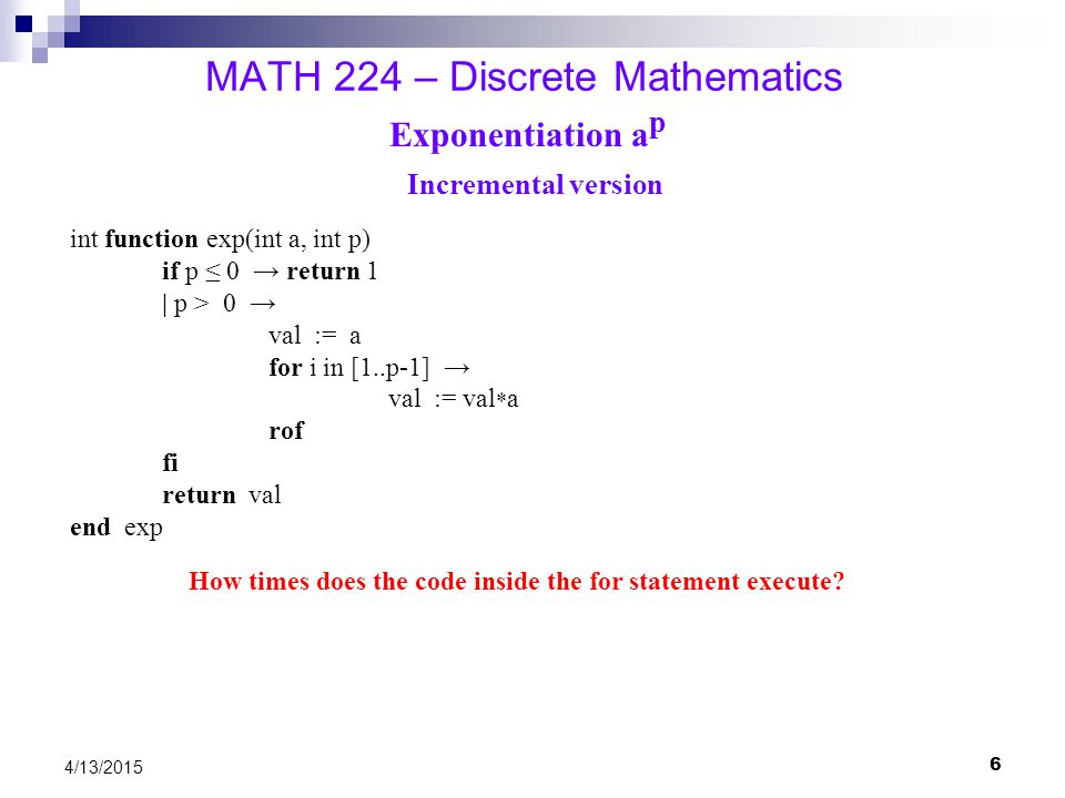 7 4/13/2015 MATH 224 – Discrete Mathematics Exponentiation a p Divide-and-Conquer version (using recursion) int function exp(int a, int p) if p ≤ 0 → return 1 | p > 0 → val := exp(a, p/2) if p is even → return val * val | p is odd → return val * val * a fi end exp How many times does the if statement execute?