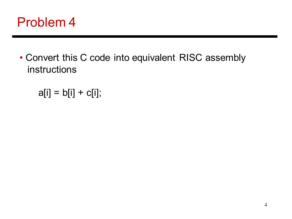5 Problem 4 Convert this C code into equivalent RISC assembly instructions a[i] = b[i] + c[i]; LD [R1], R2 # R1 has the address for variable i MUL R2, 8, R3 # the offset from the start of the array ADD R4, R3, R7 # R4 has the address of a[0] ADD R5, R3, R8 # R5 has the address of b[0] ADD R6, R3, R9 # R6 has the address of c[0] LD [R8], R10 # Bringing b[i] LD [R9], R11 # Bringing c[i] ADD R10, R11, R12 # Sum is in R12 ST [R7], R12 # Putting result in a[i]