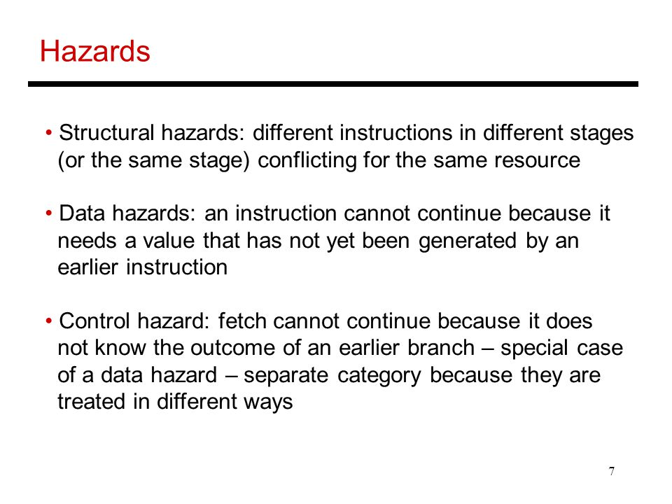 8 Structural Hazards Example: a unified instruction and data cache  stage 4 (MEM) and stage 1 (IF) can never coincide The later instruction and all its successors are delayed until a cycle is found when the resource is free  these are pipeline bubbles Structural hazards are easy to eliminate – increase the number of resources (for example, implement a separate instruction and data cache)