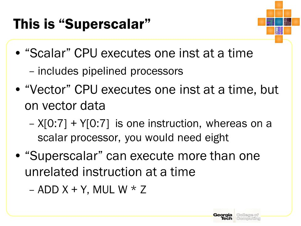 This is Superscalar Scalar CPU executes one inst at a time –includes pipelined processors Vector CPU executes one inst at a time, but on vector data –X[0:7] + Y[0:7] is one instruction, whereas on a scalar processor, you would need eight Superscalar can execute more than one unrelated instruction at a time –ADD X + Y, MUL W * Z