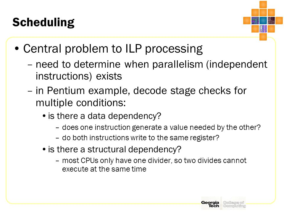Scheduling Central problem to ILP processing –need to determine when parallelism (independent instructions) exists –in Pentium example, decode stage checks for multiple conditions: is there a data dependency.