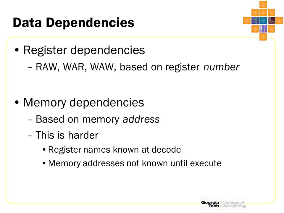 Data Dependencies Register dependencies –RAW, WAR, WAW, based on register number Memory dependencies –Based on memory address –This is harder Register names known at decode Memory addresses not known until execute