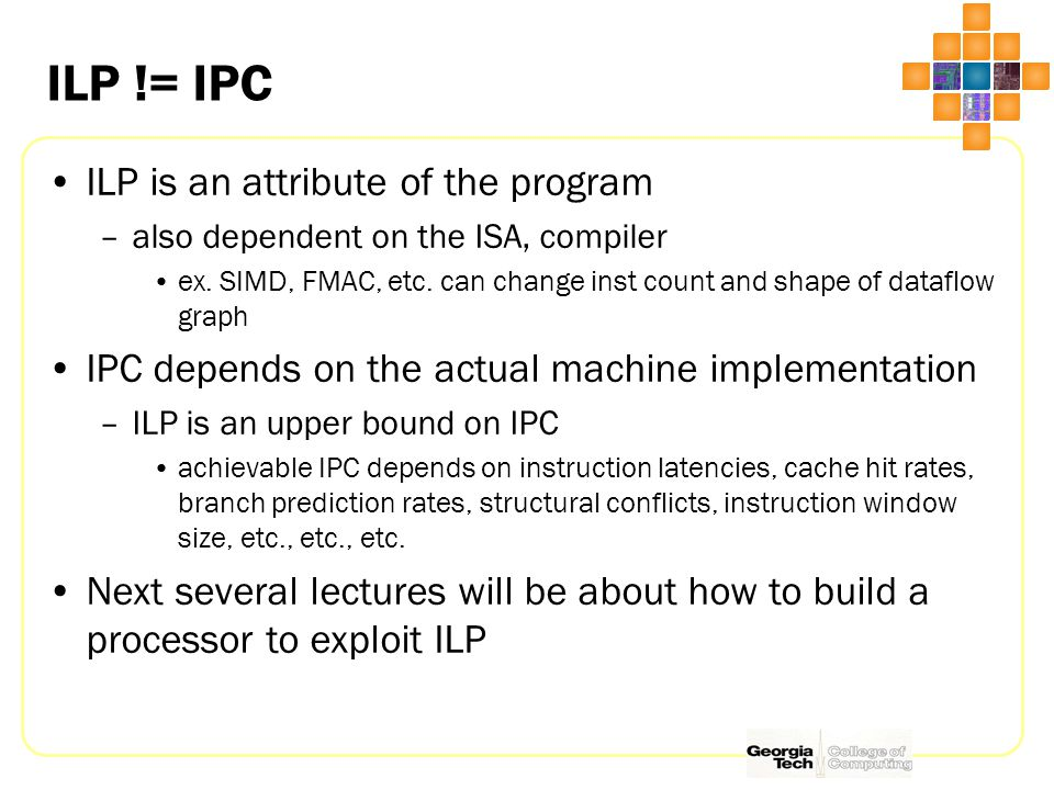 ILP != IPC ILP is an attribute of the program –also dependent on the ISA, compiler ex.