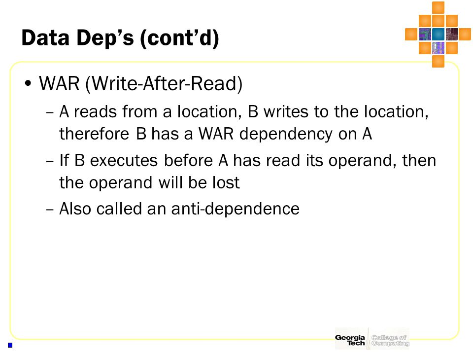 Data Dep's (cont'd) WAR (Write-After-Read) –A reads from a location, B writes to the location, therefore B has a WAR dependency on A –If B executes before A has read its operand, then the operand will be lost –Also called an anti-dependence