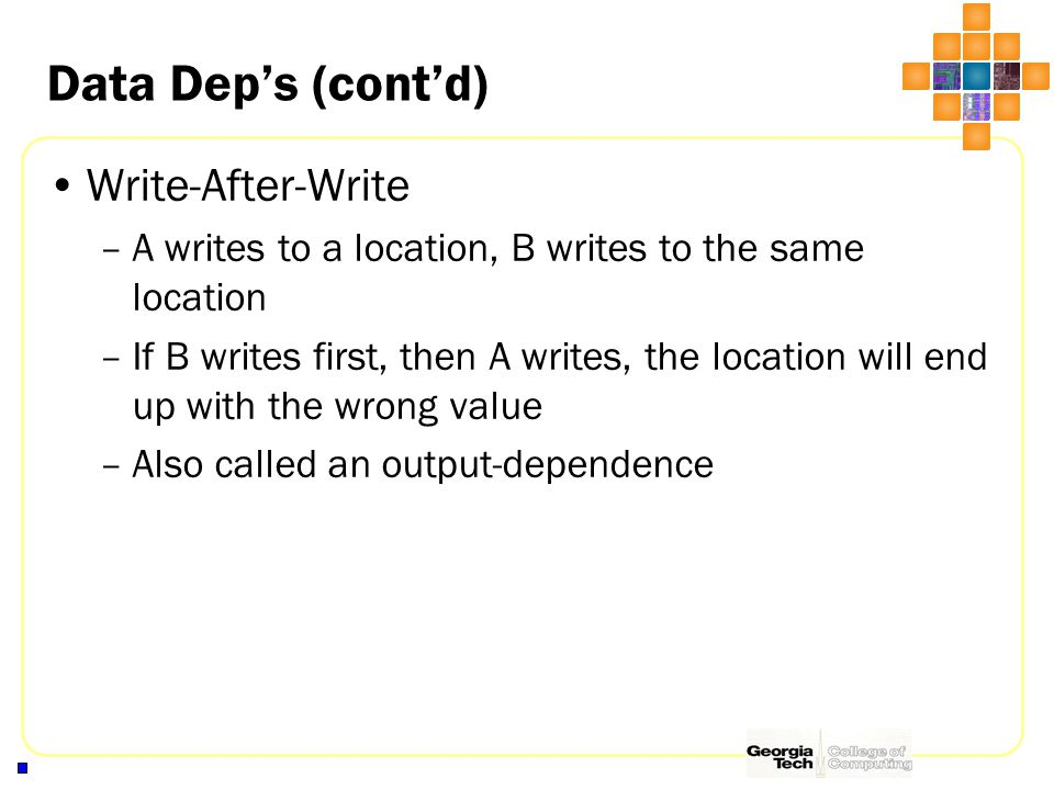Data Dep's (cont'd) Write-After-Write –A writes to a location, B writes to the same location –If B writes first, then A writes, the location will end up with the wrong value –Also called an output-dependence
