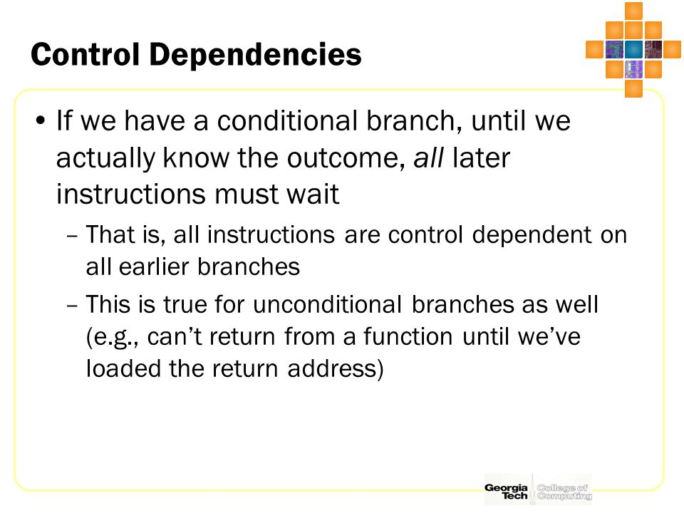 Control Dependencies If we have a conditional branch, until we actually know the outcome, all later instructions must wait –That is, all instructions are control dependent on all earlier branches –This is true for unconditional branches as well (e.g., can't return from a function until we've loaded the return address)