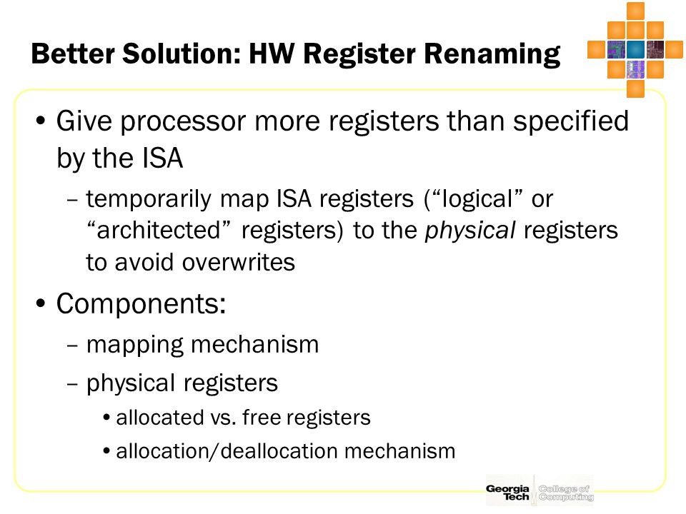 Better Solution: HW Register Renaming Give processor more registers than specified by the ISA –temporarily map ISA registers ( logical or architected registers) to the physical registers to avoid overwrites Components: –mapping mechanism –physical registers allocated vs.