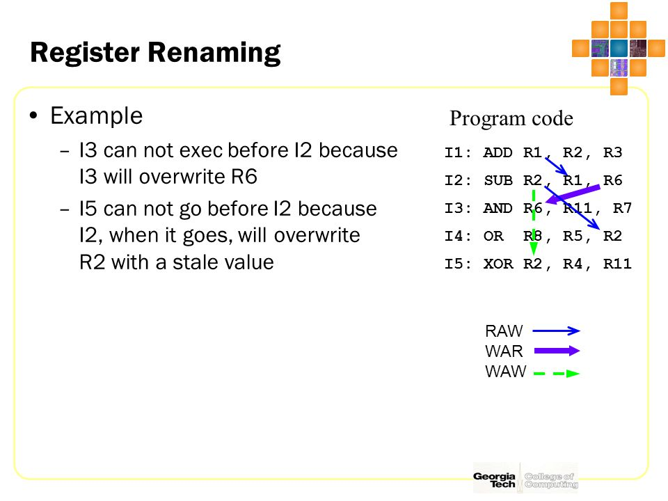Register Renaming I1: ADD R1, R2, R3 I2: SUB R2, R1, R6 I3: AND R6, R11, R7 I4: OR R8, R5, R2 I5: XOR R2, R4, R11 Program code Example –I3 can not exec before I2 because I3 will overwrite R6 –I5 can not go before I2 because I2, when it goes, will overwrite R2 with a stale value RAW WAR WAW