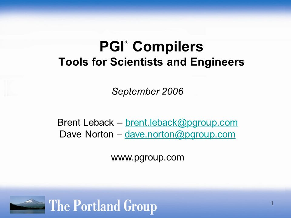1 PGI ® Compilers Tools for Scientists and Engineers Brent Leback – brent.leback@pgroup.combrent.leback@pgroup.com Dave Norton – dave.norton@pgroup.co