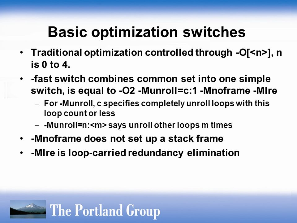 Basic optimization switches Traditional optimization controlled through -O[ ], n is 0 to 4. -fast switch combines common set into one simple switch, i