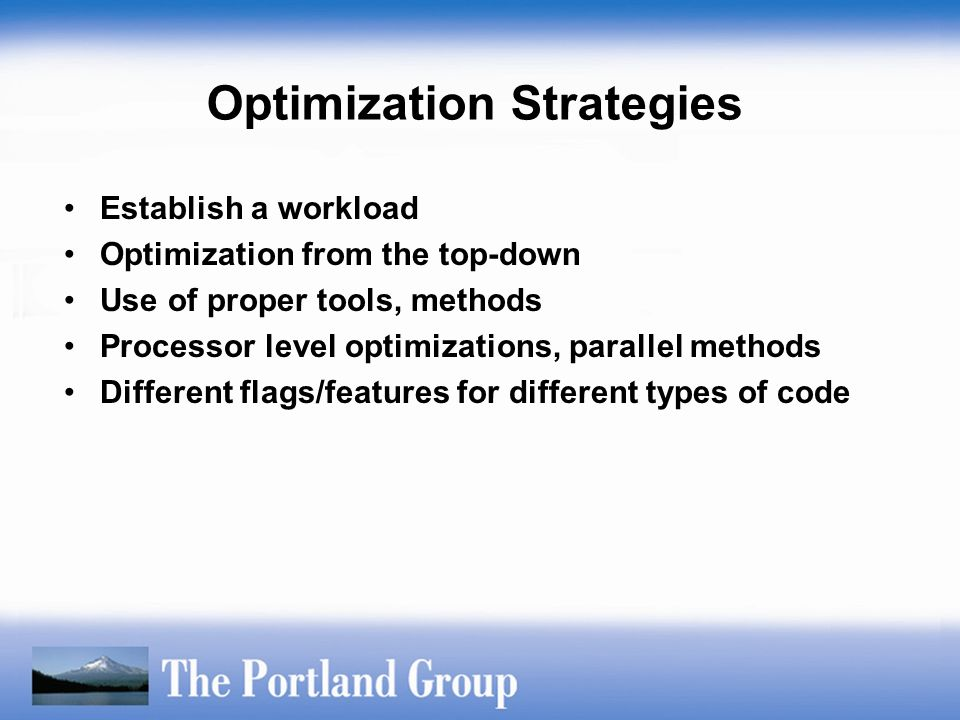 Optimization Strategies Establish a workload Optimization from the top-down Use of proper tools, methods Processor level optimizations, parallel metho