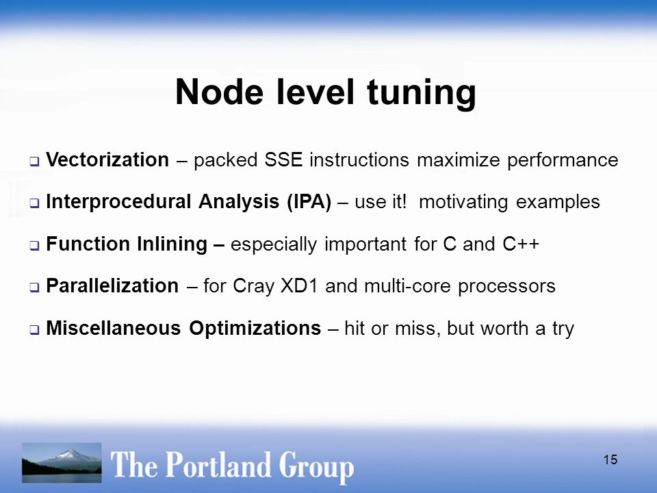 15 Node level tuning  Vectorization – packed SSE instructions maximize performance  Interprocedural Analysis (IPA) – use it! motivating examples  F