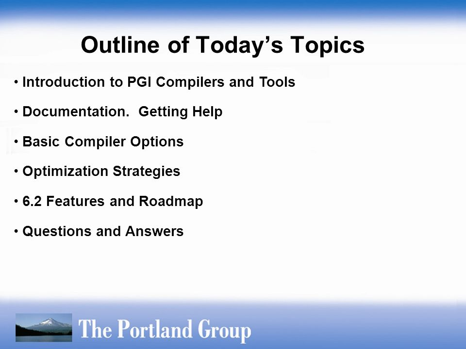 Introduction to PGI Compilers and Tools Documentation. Getting Help Basic Compiler Options Optimization Strategies 6.2 Features and Roadmap Questions