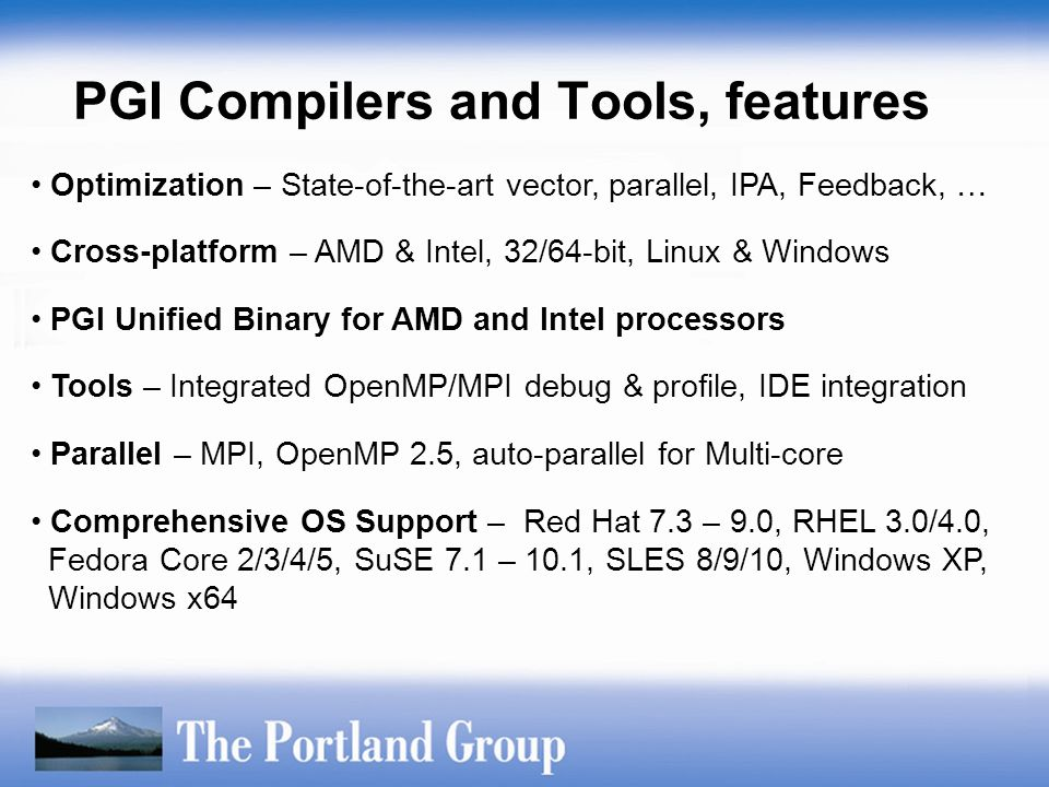 Optimization – State-of-the-art vector, parallel, IPA, Feedback, … Cross-platform – AMD & Intel, 32/64-bit, Linux & Windows PGI Unified Binary for AMD