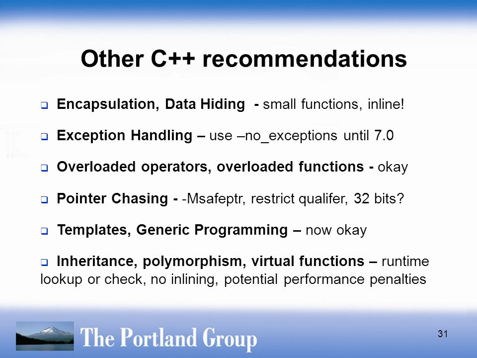 31 Other C++ recommendations  Encapsulation, Data Hiding - small functions, inline!  Exception Handling – use –no_exceptions until 7.0  Overloaded